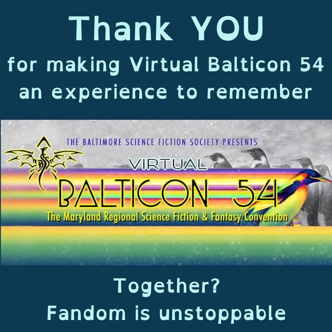 Graphic stating Thank you for making Virtual Balticon 54 an experience to remember. Together Fandom in unstoppable. Between the sentences there is a convention graphic.