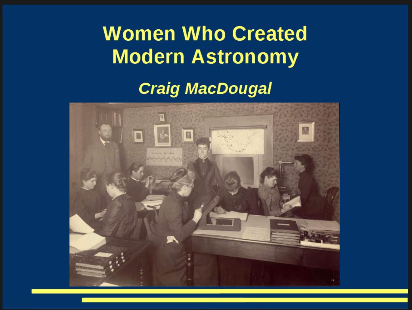 Slide from presentation shows. text states: ' Women Who Created Modern Astronomy' and below 'Craig MacDougal'. Below the inscriptions there is a black & white picture showing scientists at work.